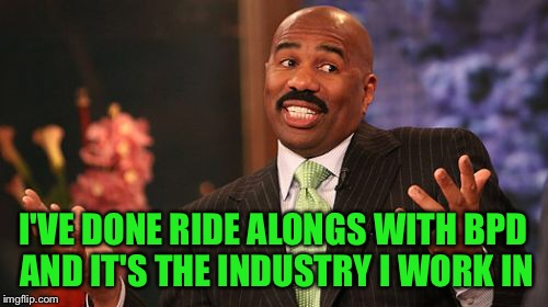 Steve Harvey Meme | I'VE DONE RIDE ALONGS WITH BPD AND IT'S THE INDUSTRY I WORK IN | image tagged in memes,steve harvey | made w/ Imgflip meme maker