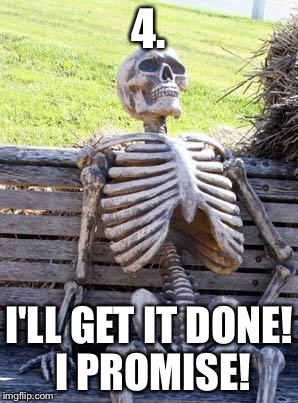 Waiting Skeleton Meme | 4. I'LL GET IT DONE! I PROMISE! | image tagged in memes,waiting skeleton | made w/ Imgflip meme maker