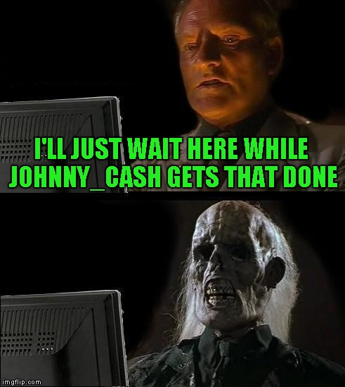 Ill Just Wait Here Meme | I'LL JUST WAIT HERE WHILE JOHNNY_CASH GETS THAT DONE | image tagged in memes,ill just wait here | made w/ Imgflip meme maker
