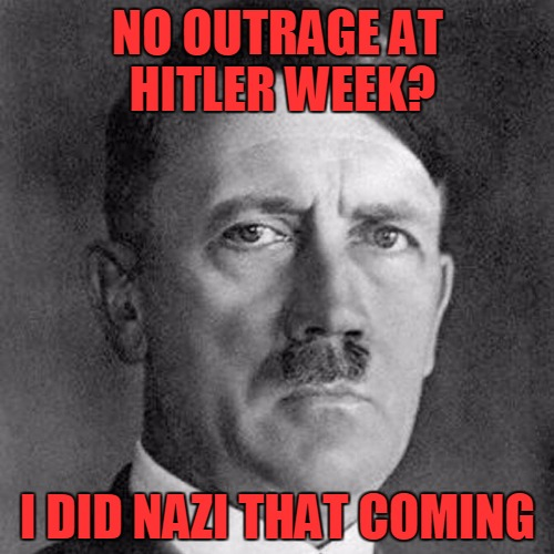 Hitler Week - An OlympianProduct Event | NO OUTRAGE AT HITLER WEEK? I DID NAZI THAT COMING | image tagged in hitler week,memes,sarcasm,hypocrisy | made w/ Imgflip meme maker