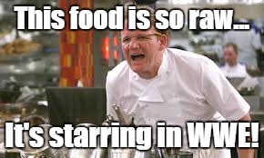 OH YEAH! WELCOME TO WWE RAW! | This food is so raw... It's starring in WWE! | image tagged in chef ramsay yelling,wwe raw,improve your cooking or get out,you know what how about you just go ahead and get out | made w/ Imgflip meme maker