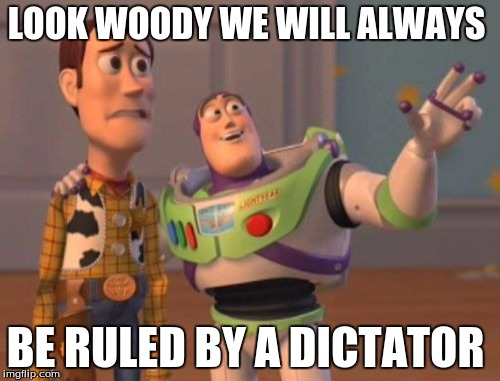 X, X Everywhere Meme | LOOK WOODY WE WILL ALWAYS BE RULED BY A DICTATOR | image tagged in memes,x x everywhere | made w/ Imgflip meme maker