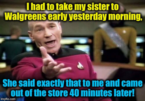 Picard Wtf Meme | I had to take my sister to Walgreens early yesterday morning, She said exactly that to me and came out of the store 40 minutes later! | image tagged in memes,picard wtf | made w/ Imgflip meme maker