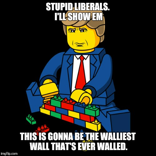 Make lego walls great again | STUPID LIBERALS. I'LL SHOW EM THIS IS GONNA BE THE WALLIEST WALL THAT'S EVER WALLED. | image tagged in lego week,donald trump | made w/ Imgflip meme maker