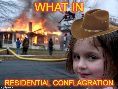 She's right you know :) | WHAT IN RESIDENTIAL CONFLAGRATION | image tagged in memes,disaster girl,trends,well that escalated quickly,what in tarnation,add image | made w/ Imgflip meme maker
