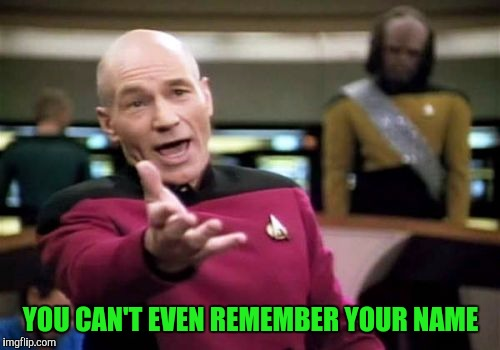 Picard Wtf Meme | YOU CAN'T EVEN REMEMBER YOUR NAME | image tagged in memes,picard wtf | made w/ Imgflip meme maker