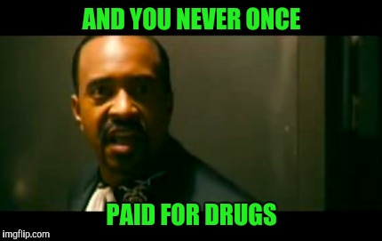 AND YOU NEVER ONCE PAID FOR DRUGS | made w/ Imgflip meme maker