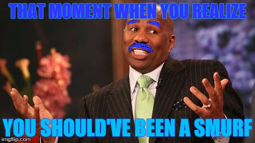 Steve Harvey | THAT MOMENT WHEN YOU REALIZE YOU SHOULD'VE BEEN A SMURF | image tagged in memes,steve harvey | made w/ Imgflip meme maker