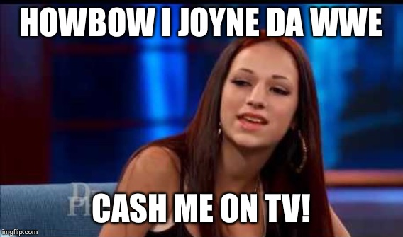 HOWBOW I JOYNE DA WWE CASH ME ON TV! | made w/ Imgflip meme maker