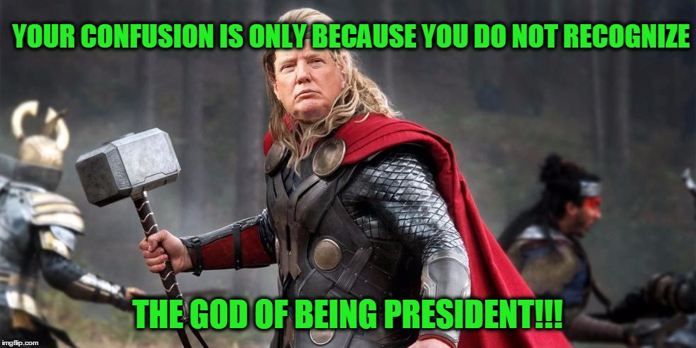 Norse God Trumpor! | YOUR CONFUSION IS ONLY BECAUSE YOU DO NOT RECOGNIZE THE GOD OF BEING PRESIDENT!!! | image tagged in norse god trumpor | made w/ Imgflip meme maker