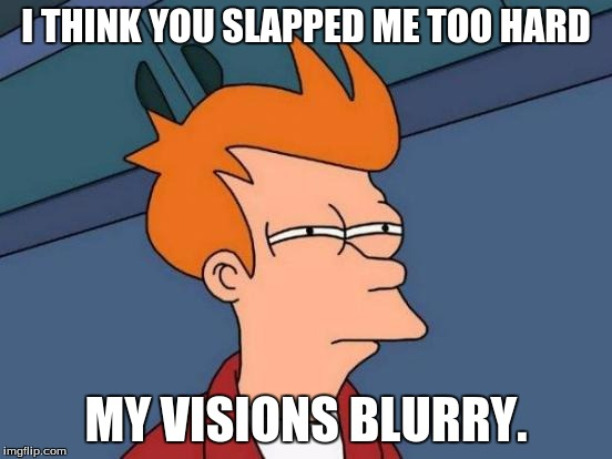 Futurama Fry Meme | I THINK YOU SLAPPED ME TOO HARD MY VISIONS BLURRY. | image tagged in memes,futurama fry | made w/ Imgflip meme maker