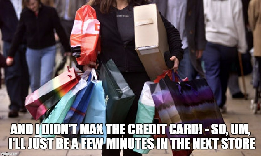 AND I DIDN'T MAX THE CREDIT CARD! - SO, UM, I'LL JUST BE A FEW MINUTES IN THE NEXT STORE | made w/ Imgflip meme maker