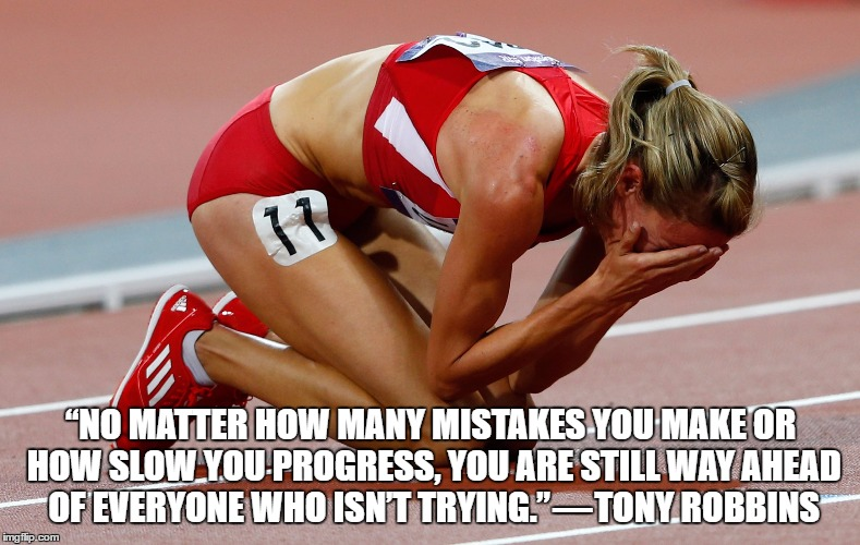 """NO MATTER HOW MANY MISTAKES YOU MAKE OR HOW SLOW YOU PROGRESS, YOU ARE STILL WAY AHEAD OF EVERYONE WHO ISN'T TRYING."" — TONY ROBBINS 