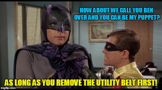 HOW ABOUT WE CALL YOU BEN OVER AND YOU CAN BE MY PUPPET? AS LONG AS YOU REMOVE THE UTILITY BELT FIRST! | made w/ Imgflip meme maker