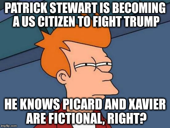 Make it No | PATRICK STEWART IS BECOMING A US CITIZEN TO FIGHT TRUMP HE KNOWS PICARD AND XAVIER ARE FICTIONAL, RIGHT? | image tagged in memes,futurama fry | made w/ Imgflip meme maker