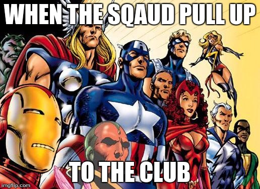 avengers assemble | WHEN THE SQAUD PULL UP TO THE CLUB | image tagged in avengers assemble | made w/ Imgflip meme maker
