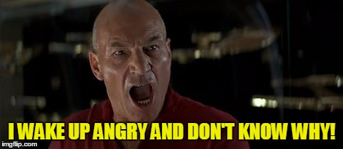 Picard Really Angry | I WAKE UP ANGRY AND DON'T KNOW WHY! | image tagged in picard really angry | made w/ Imgflip meme maker