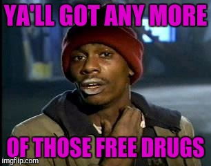 Y'all Got Any More Of That Meme | YA'LL GOT ANY MORE OF THOSE FREE DRUGS | image tagged in memes,yall got any more of | made w/ Imgflip meme maker