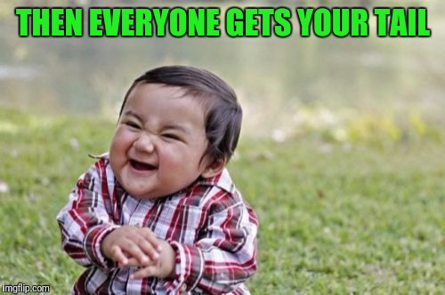 Evil Toddler Meme | THEN EVERYONE GETS YOUR TAIL | image tagged in memes,evil toddler | made w/ Imgflip meme maker