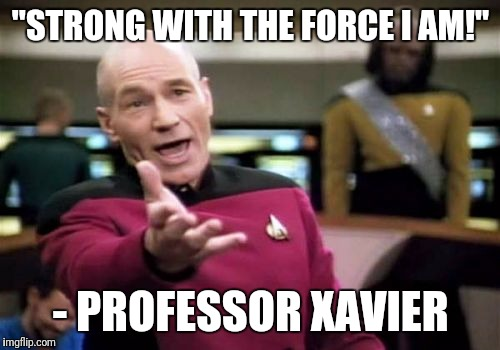 "Picard Wtf Meme | ""STRONG WITH THE FORCE I AM!"" - PROFESSOR XAVIER 