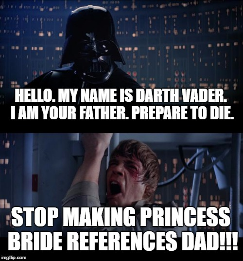Star Wars No Meme | HELLO. MY NAME IS DARTH VADER. I AM YOUR FATHER. PREPARE TO DIE. STOP MAKING PRINCESS BRIDE REFERENCES DAD!!! | image tagged in memes,star wars no | made w/ Imgflip meme maker