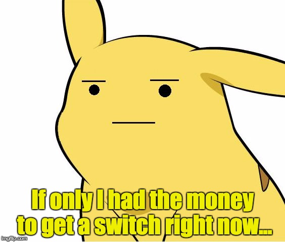 Pikachu Is Not Amused | If only I had the money to get a switch right now... | image tagged in pikachu is not amused | made w/ Imgflip meme maker