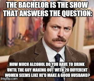 The Bachelor Is Now A Social Experiment. Thanks To ghostofchurch For the Inspiration.  https://imgflip.com/i/1kmoeb | THE BACHELOR IS THE SHOW THAT ANSWERS THE QUESTION: HOW MUCH ALCOHOL DO YOU HAVE TO DRINK UNTIL THE GUY MAKING OUT WITH 20 DIFFERENT WOMEN S | image tagged in memes,ron swanson,alcohol,funny,ghostofchurch | made w/ Imgflip meme maker