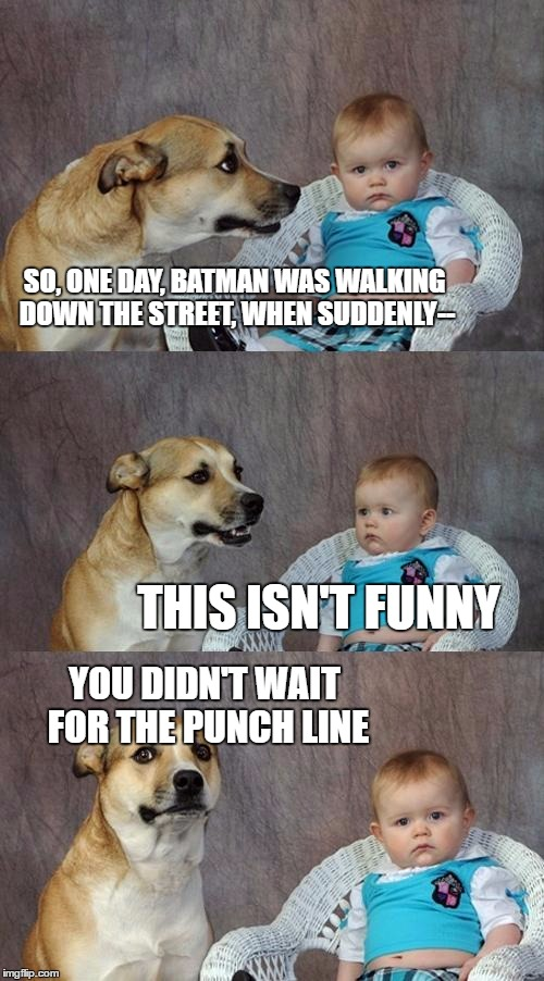 Dad Joke Dog Meme | SO, ONE DAY, BATMAN WAS WALKING DOWN THE STREET, WHEN SUDDENLY-- THIS ISN'T FUNNY YOU DIDN'T WAIT FOR THE PUNCH LINE | image tagged in memes,dad joke dog | made w/ Imgflip meme maker