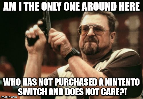 Am I The Only One Around Here Meme | AM I THE ONLY ONE AROUND HERE WHO HAS NOT PURCHASED A NINTENTO SWITCH AND DOES NOT CARE?! | image tagged in memes,am i the only one around here | made w/ Imgflip meme maker
