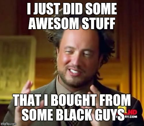 Ancient Aliens Meme | I JUST DID SOME AWESOM STUFF THAT I BOUGHT FROM SOME BLACK GUYS | image tagged in memes,ancient aliens | made w/ Imgflip meme maker
