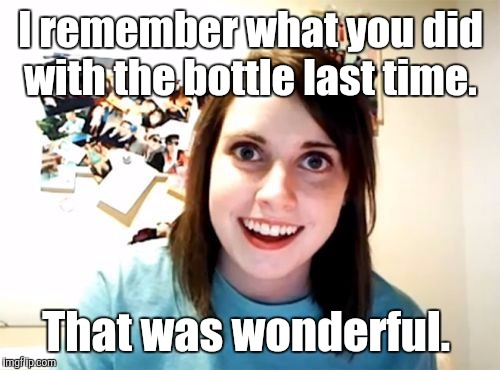 j5jqn.jpg | I remember what you did with the bottle last time. That was wonderful. | image tagged in j5jqnjpg | made w/ Imgflip meme maker