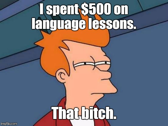 Futurama Fry Meme | I spent $500 on language lessons. That b**ch. | image tagged in memes,futurama fry | made w/ Imgflip meme maker