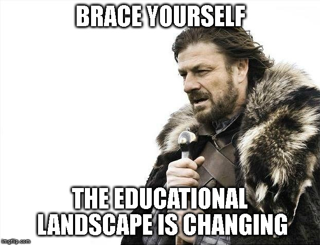 BEFORE YOU SIGN UP FOR A 25 YEAR  PROPERTY TAX | BRACE YOURSELF THE EDUCATIONAL LANDSCAPE IS CHANGING | image tagged in memes,brace yourselves x is coming,taxes,new school | made w/ Imgflip meme maker