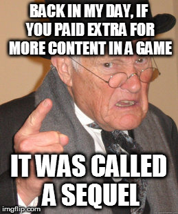 Back In My Day Meme | BACK IN MY DAY, IF YOU PAID EXTRA FOR MORE CONTENT IN A GAME IT WAS CALLED A SEQUEL | image tagged in memes,back in my day | made w/ Imgflip meme maker