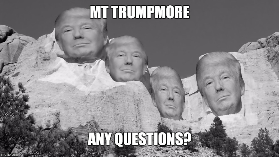I told you folks, it would be huuge | MT TRUMPMORE ANY QUESTIONS? | image tagged in memes | made w/ Imgflip meme maker