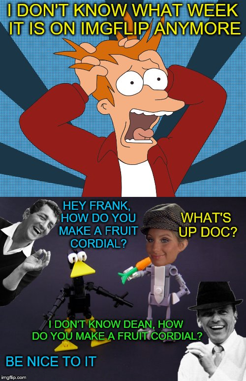 What Memes May Come :) | I DON'T KNOW WHAT WEEK IT IS ON IMGFLIP ANYMORE BE NICE TO IT HEY FRANK, HOW DO YOU MAKE A FRUIT CORDIAL? I DON'T KNOW DEAN, HOW DO YOU MAKE | image tagged in memes,lego week,cartoon week,movie quotes week,rat pack week | made w/ Imgflip meme maker
