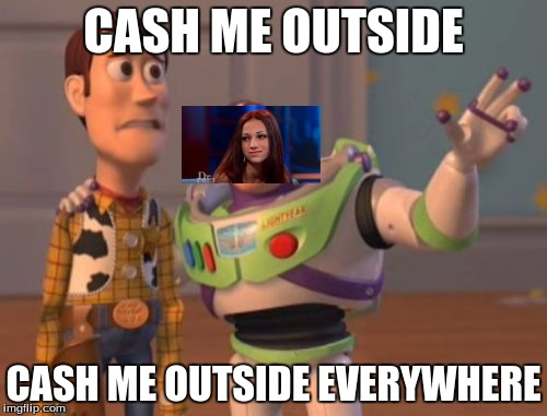 X, X Everywhere Meme | CASH ME OUTSIDE CASH ME OUTSIDE EVERYWHERE | image tagged in memes,x x everywhere | made w/ Imgflip meme maker