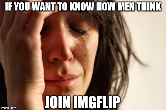 First World Problems Meme | IF YOU WANT TO KNOW HOW MEN THINK JOIN IMGFLIP | image tagged in memes,first world problems | made w/ Imgflip meme maker