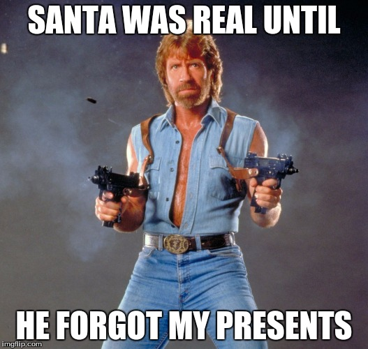 Chuck Norris Guns Meme | SANTA WAS REAL UNTIL HE FORGOT MY PRESENTS | image tagged in memes,chuck norris guns,chuck norris | made w/ Imgflip meme maker