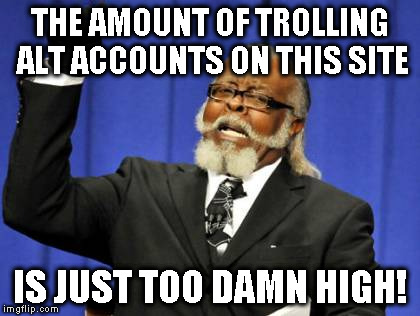 Too Damn High | THE AMOUNT OF TROLLING ALT ACCOUNTS ON THIS SITE IS JUST TOO DAMN HIGH! | image tagged in memes,too damn high | made w/ Imgflip meme maker