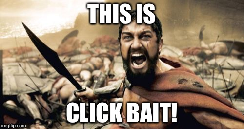 Sparta Leonidas Meme | THIS IS CLICK BAIT! | image tagged in memes,sparta leonidas | made w/ Imgflip meme maker