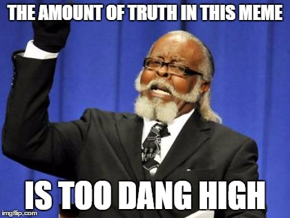 Too Damn High Meme | THE AMOUNT OF TRUTH IN THIS MEME IS TOO DANG HIGH | image tagged in memes,too damn high | made w/ Imgflip meme maker