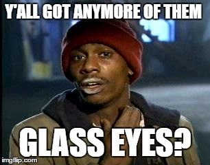 Y'all Got Any More Of That Meme | Y'ALL GOT ANYMORE OF THEM GLASS EYES? | image tagged in memes,yall got any more of | made w/ Imgflip meme maker