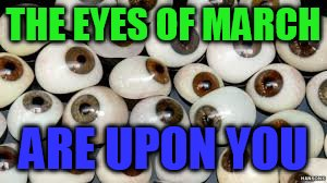 THE EYES OF MARCH ARE UPON YOU | made w/ Imgflip meme maker