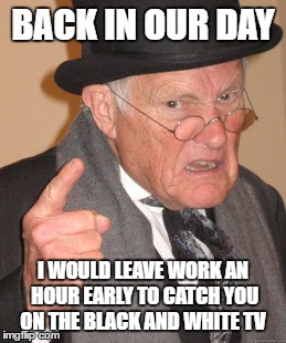 Back In My Day Meme | BACK IN OUR DAY I WOULD LEAVE WORK AN HOUR EARLY TO CATCH YOU ON THE BLACK AND WHITE TV | image tagged in memes,back in my day | made w/ Imgflip meme maker