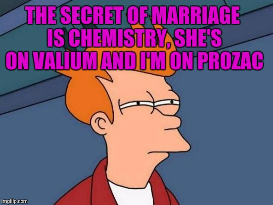 Futurama Fry Meme | THE SECRET OF MARRIAGE IS CHEMISTRY, SHE'S ON VALIUM AND I'M ON PROZAC | image tagged in memes,futurama fry | made w/ Imgflip meme maker