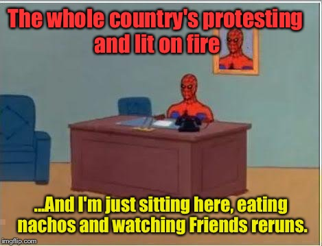 God Bless America: |  The whole country's protesting and lit on fire; ...And I'm just sitting here, eating nachos and watching Friends reruns. | image tagged in memes,spiderman computer desk,spiderman | made w/ Imgflip meme maker
