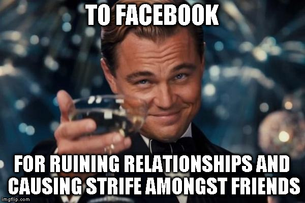 Leonardo Dicaprio Cheers Meme | TO FACEBOOK FOR RUINING RELATIONSHIPS AND CAUSING STRIFE AMONGST FRIENDS | image tagged in memes,leonardo dicaprio cheers | made w/ Imgflip meme maker