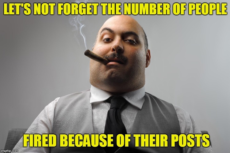LET'S NOT FORGET THE NUMBER OF PEOPLE FIRED BECAUSE OF THEIR POSTS | made w/ Imgflip meme maker