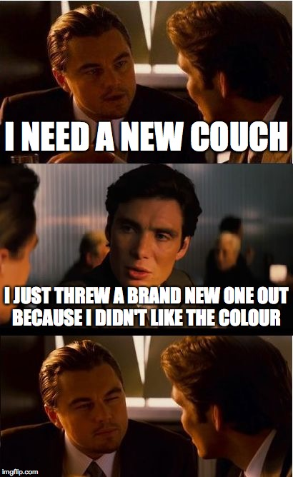 We all know someone like this  | I NEED A NEW COUCH I JUST THREW A BRAND NEW ONE OUT BECAUSE I DIDN'T LIKE THE COLOUR | image tagged in memes,inception | made w/ Imgflip meme maker